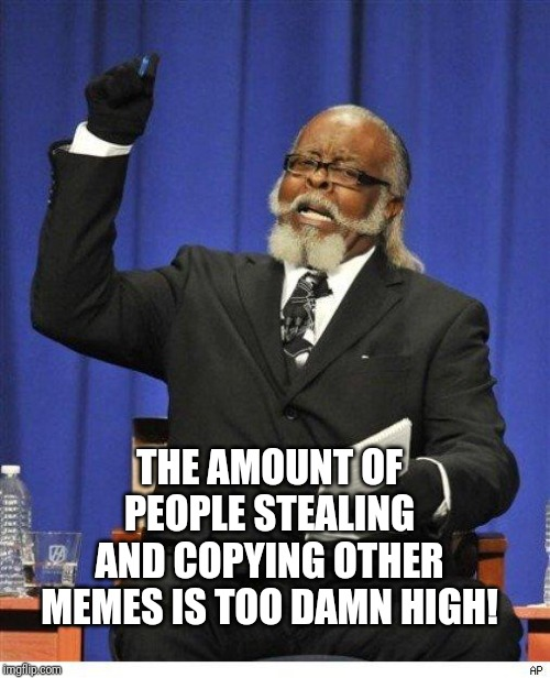 Preach! | THE AMOUNT OF PEOPLE STEALING AND COPYING OTHER MEMES IS TOO DAMN HIGH! | image tagged in the amount of x is too damn high | made w/ Imgflip meme maker