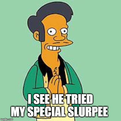apu | I SEE HE TRIED MY SPECIAL SLURPEE | image tagged in apu | made w/ Imgflip meme maker