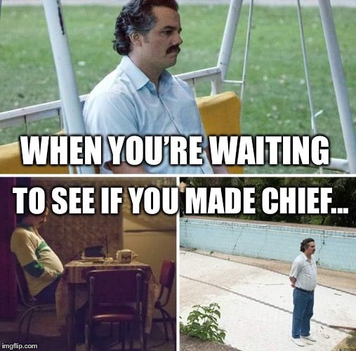 sad pablo escobar | WHEN YOU'RE WAITING TO SEE IF YOU MADE CHIEF... | image tagged in sad pablo escobar | made w/ Imgflip meme maker