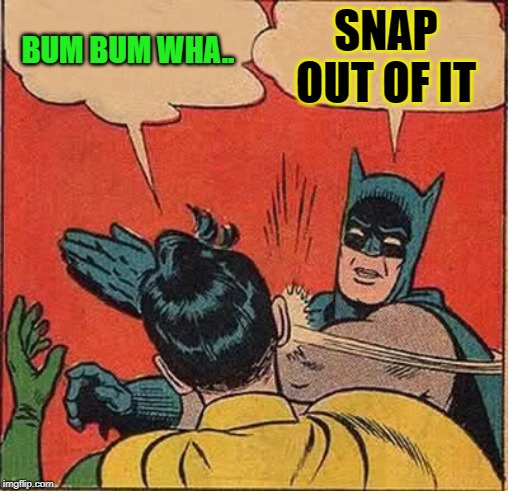 Batman Slapping Robin Meme | BUM BUM WHA.. SNAP OUT OF IT | image tagged in memes,batman slapping robin | made w/ Imgflip meme maker