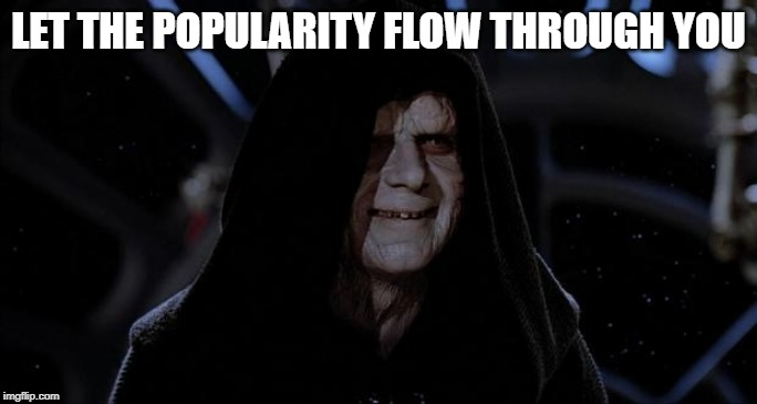 Let the hate flow through you | LET THE POPULARITY FLOW THROUGH YOU | image tagged in let the hate flow through you | made w/ Imgflip meme maker