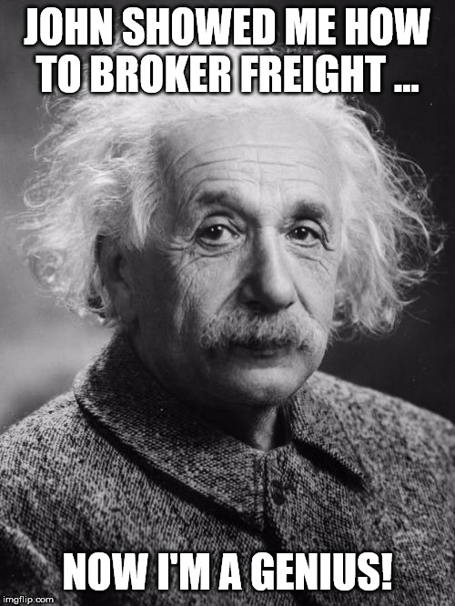 Smart Einstein | JOHN SHOWED ME HOW TO BROKER FREIGHT ... NOW I'M A GENIUS! | image tagged in smart einstein | made w/ Imgflip meme maker