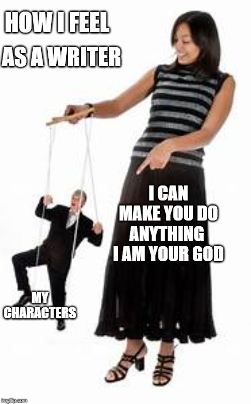 Writing God |  HOW I FEEL; AS A WRITER; I CAN MAKE YOU DO ANYTHING  I AM YOUR GOD; MY CHARACTERS | image tagged in writing,writer | made w/ Imgflip meme maker