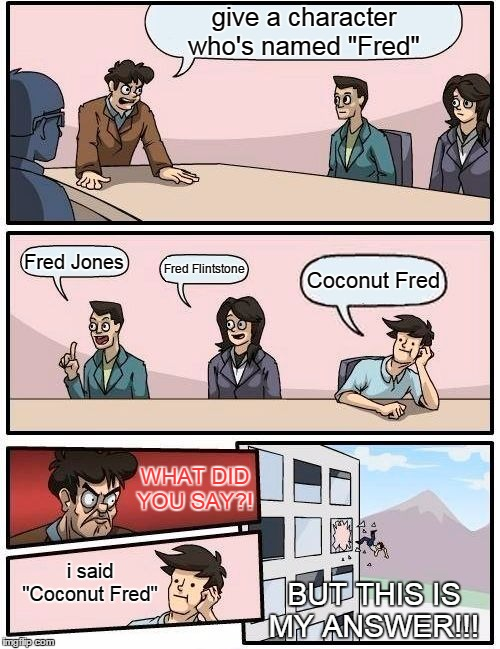 "Boardroom Meeting Suggestion |  give a character who's named ""Fred""; Fred Jones; Fred Flintstone; Coconut Fred; WHAT DID YOU SAY?! i said ""Coconut Fred""; BUT THIS IS MY ANSWER!!! 