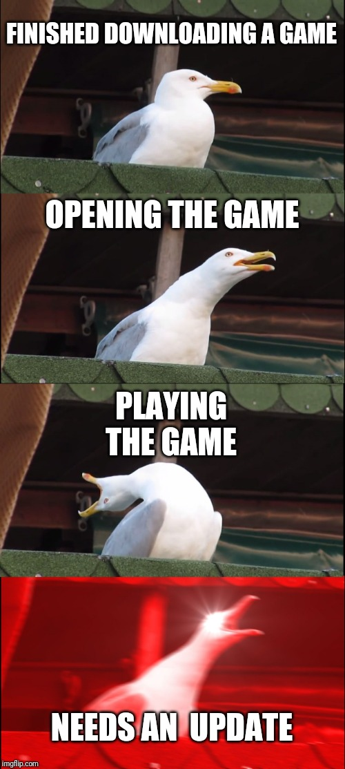 Inhaling Seagull | FINISHED DOWNLOADING A GAME OPENING THE GAME PLAYING THE GAME NEEDS AN  UPDATE | image tagged in memes,inhaling seagull | made w/ Imgflip meme maker