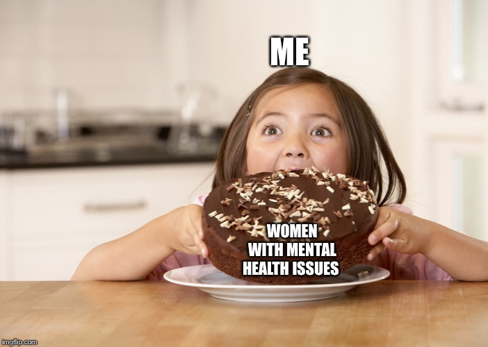 ME; WOMEN WITH MENTAL HEALTH ISSUES | image tagged in women,relationships,mental health | made w/ Imgflip meme maker