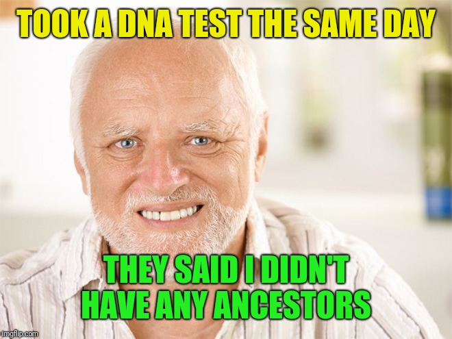 Awkward smiling old man | TOOK A DNA TEST THE SAME DAY THEY SAID I DIDN'T HAVE ANY ANCESTORS | image tagged in awkward smiling old man | made w/ Imgflip meme maker