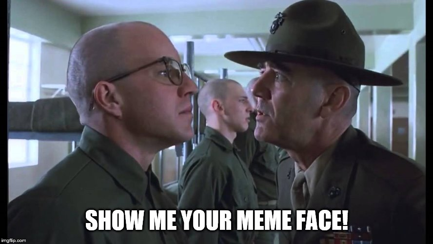 full metal jacket | SHOW ME YOUR MEME FACE! | image tagged in full metal jacket | made w/ Imgflip meme maker