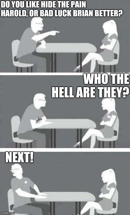 Trying this new speed date template. | DO YOU LIKE HIDE THE PAIN HAROLD, OR BAD LUCK BRIAN BETTER? NEXT! WHO THE HELL ARE THEY? | image tagged in speed-date,lol,imgflip,funny memes,harold,brian | made w/ Imgflip meme maker