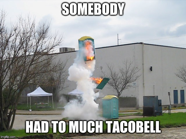 Exploding Crap Porta potty |  SOMEBODY; HAD TO MUCH TACOBELL | image tagged in exploding crap porta potty | made w/ Imgflip meme maker
