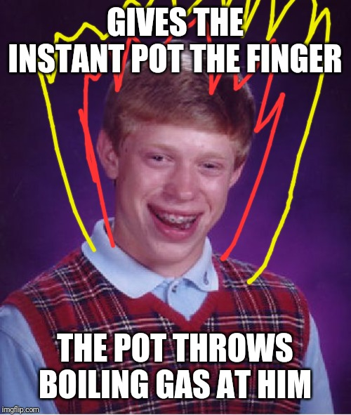 Bad Luck Brian Meme | GIVES THE INSTANT POT THE FINGER THE POT THROWS BOILING GAS AT HIM | image tagged in memes,bad luck brian | made w/ Imgflip meme maker