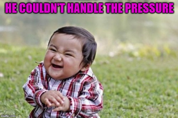 Evil Toddler Meme | HE COULDN'T HANDLE THE PRESSURE | image tagged in memes,evil toddler | made w/ Imgflip meme maker