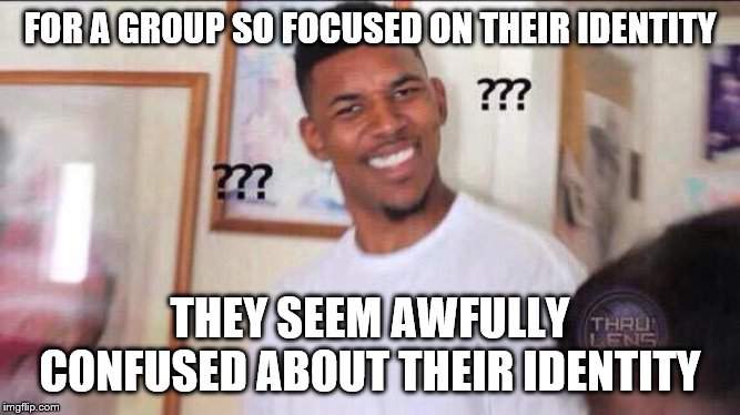 Black guy confused | FOR A GROUP SO FOCUSED ON THEIR IDENTITY THEY SEEM AWFULLY CONFUSED ABOUT THEIR IDENTITY | image tagged in black guy confused | made w/ Imgflip meme maker