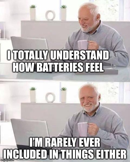 Hopefully this is a triple A | I TOTALLY UNDERSTAND HOW BATTERIES FEEL I'M RARELY EVER INCLUDED IN THINGS EITHER | image tagged in memes,hide the pain harold,batteries,included,chance would be a fine thing,olympianproduct | made w/ Imgflip meme maker