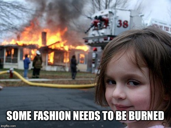 Disaster Girl Meme | SOME FASHION NEEDS TO BE BURNED | image tagged in memes,disaster girl | made w/ Imgflip meme maker