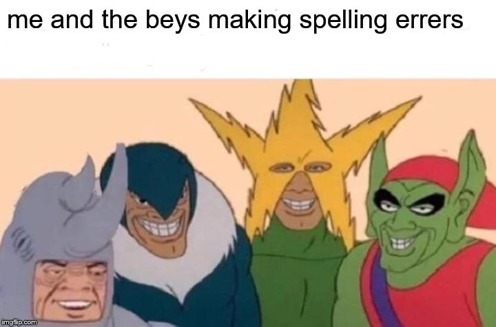 mi and the boys | me and the beys making spelling errers | image tagged in memes,me and the boys | made w/ Imgflip meme maker