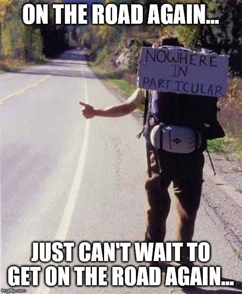 hitchhiker | ON THE ROAD AGAIN... JUST CAN'T WAIT TO GET ON THE ROAD AGAIN... | image tagged in hitchhiker | made w/ Imgflip meme maker