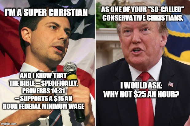 "Using Religion as a Cudgel |  I'M A SUPER CHRISTIAN; AS ONE OF YOUR ""SO-CALLED"" CONSERVATIVE CHRISTIANS, AND I KNOW THAT THE BIBLE -- SPECIFICALLY, PROVERBS 14:31 -- SUPPORTS A $15 AN HOUR FEDERAL MINIMUM WAGE; I WOULD ASK: WHY NOT $25 AN HOUR? 