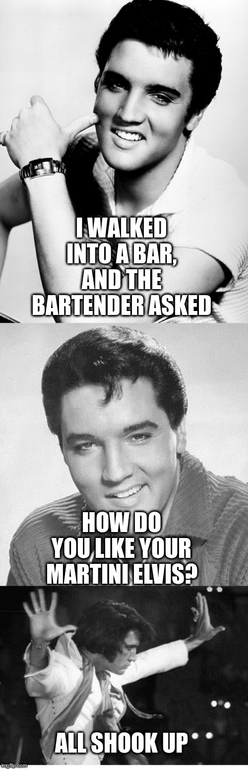 Elvis Tells it like it is! | I WALKED INTO A BAR, AND THE BARTENDER ASKED HOW DO YOU LIKE YOUR MARTINI ELVIS? ALL SHOOK UP | image tagged in elvis,humor,martinis | made w/ Imgflip meme maker