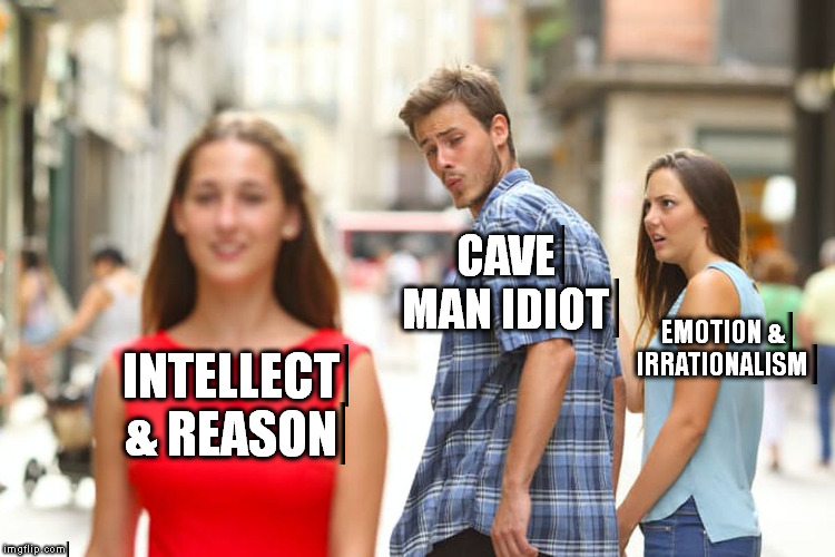 Distracted Boyfriend Meme | INTELLECT & REASON CAVE MAN IDIOT EMOTION & IRRATIONALISM | image tagged in memes,distracted boyfriend | made w/ Imgflip meme maker