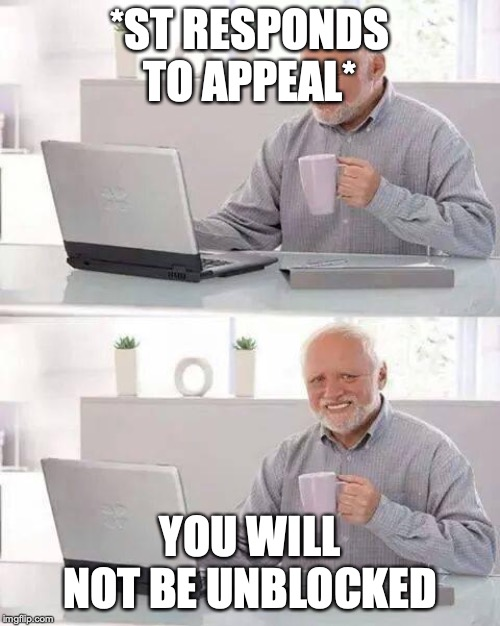 Hide the Pain Harold Meme | *ST RESPONDS TO APPEAL* YOU WILL NOT BE UNBLOCKED | image tagged in memes,hide the pain harold | made w/ Imgflip meme maker