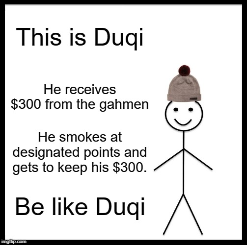 Be Like Bill |  This is Duqi; He receives $300 from the gahmen; He smokes at designated points and gets to keep his $300. Be like Duqi | image tagged in memes,be like bill | made w/ Imgflip meme maker