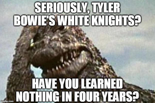 Give it up, Tyler Bowie's White Knights! |  SERIOUSLY, TYLER BOWIE'S WHITE KNIGHTS? HAVE YOU LEARNED NOTHING IN FOUR YEARS? | image tagged in godzilla,tyler bowie | made w/ Imgflip meme maker