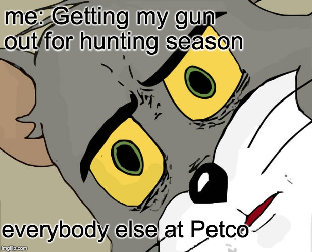 Unsettled Tom |  me: Getting my gun out for hunting season; everybody else at Petco | image tagged in memes,unsettled tom | made w/ Imgflip meme maker