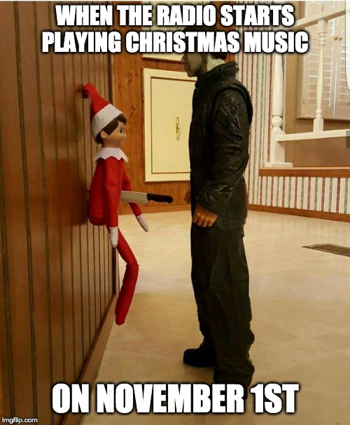 Christmas vs Halloween | WHEN THE RADIO STARTS PLAYING CHRISTMAS MUSIC ON NOVEMBER 1ST | image tagged in halloween,christmas,michael myers,elf on the shelf,holidays,halloween is coming | made w/ Imgflip meme maker