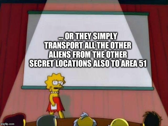 Lisa Simpson's Presentation | ... OR THEY SIMPLY TRANSPORT ALL THE OTHER ALIENS FROM THE OTHER SECRET LOCATIONS ALSO TO AREA 51 | image tagged in lisa simpson's presentation | made w/ Imgflip meme maker