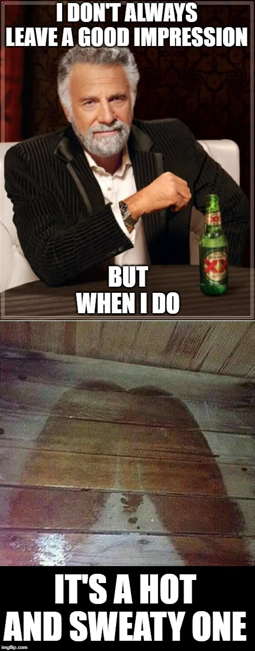 Throw some more water on | I DON'T ALWAYS LEAVE A GOOD IMPRESSION IT'S A HOT AND SWEATY ONE BUT WHEN I DO | image tagged in memes,the most interesting man in the world,original meme,lol,fun,neo | made w/ Imgflip meme maker