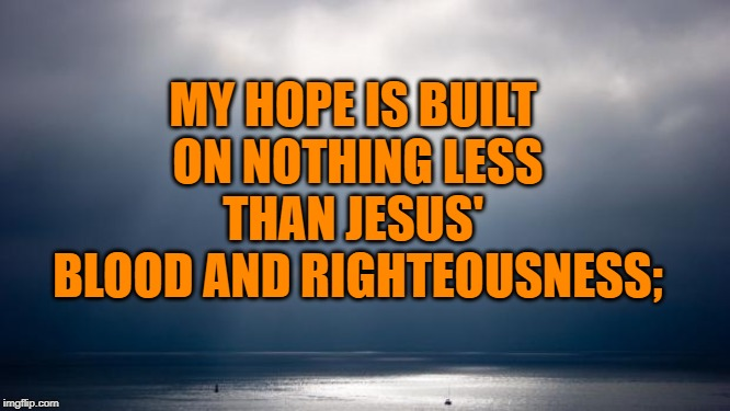 Hope | MY HOPE IS BUILT  ON NOTHING LESS THAN JESUS'  BLOOD AND RIGHTEOUSNESS; | image tagged in hope | made w/ Imgflip meme maker