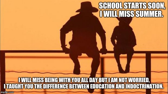Cowboy Wisdom on Training up a child on the way he should go | SCHOOL STARTS SOON, I WILL MISS SUMMER. I WILL MISS BEING WITH YOU ALL DAY BUT I AM NOT WORRIED, I TAUGHT YOU THE DIFFERENCE BETWEEN EDUCATI | image tagged in cowboy father and son,education never indoctrination,proverbs 22-6,cowboy wisdom,learn your child good,have a safe year | made w/ Imgflip meme maker