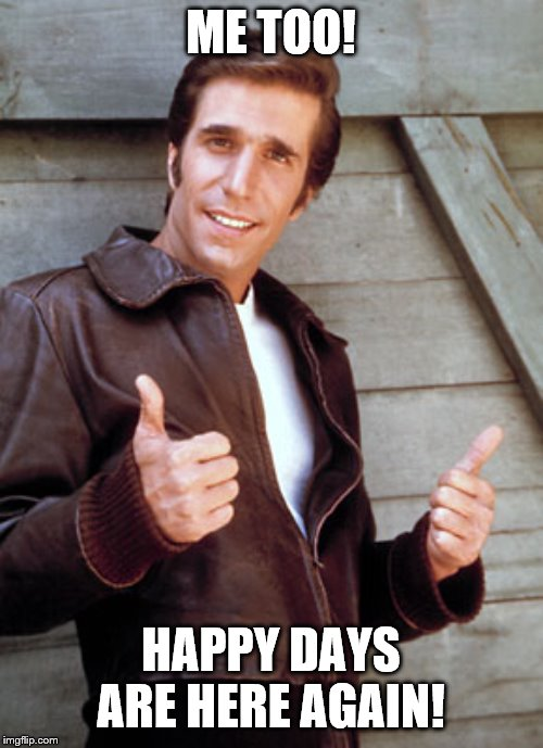 The Fonz Happy Days | ME TOO! HAPPY DAYS ARE HERE AGAIN! | image tagged in the fonz happy days | made w/ Imgflip meme maker