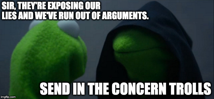 Evil Kermit |  SIR, THEY'RE EXPOSING OUR LIES AND WE'VE RUN OUT OF ARGUMENTS. SEND IN THE CONCERN TROLLS | image tagged in memes,evil kermit,bitcoin,reddit,cryptocurrency | made w/ Imgflip meme maker