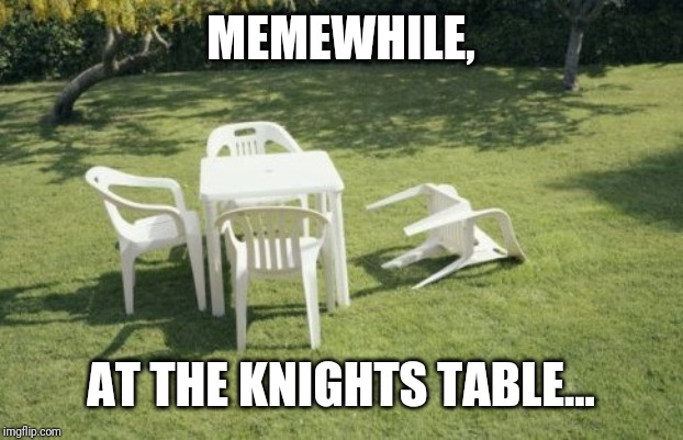 We Will Rebuild | MEMEWHILE, AT THE KNIGHTS TABLE... | image tagged in memes,we will rebuild | made w/ Imgflip meme maker
