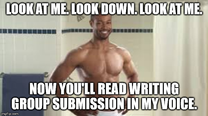 Writing Group Old Spice |  LOOK AT ME. LOOK DOWN. LOOK AT ME. NOW YOU'LL READ WRITING GROUP SUBMISSION IN MY VOICE. | image tagged in old spice guy,writing group,writing,look at me | made w/ Imgflip meme maker