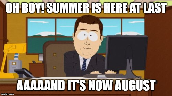 This summer is going by so fast! | OH BOY! SUMMER IS HERE AT LAST AAAAAND IT'S NOW AUGUST | image tagged in memes,aaaaand its gone | made w/ Imgflip meme maker