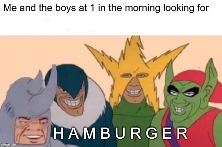Me And The Boys | Me and the boys at 1 in the morning looking for H A M B U R G E R | image tagged in memes,me and the boys | made w/ Imgflip meme maker