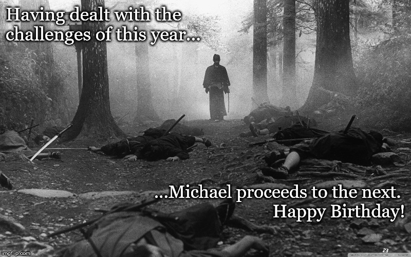 Having dealt with the challenges of this year... ...Michael proceeds to the next.  Happy Birthday! | image tagged in samurai,happy birthday,birthday | made w/ Imgflip meme maker
