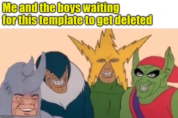 Me And The Boys Meme | Me and the boys waiting for this template to get deleted | image tagged in memes,me and the boys | made w/ Imgflip meme maker