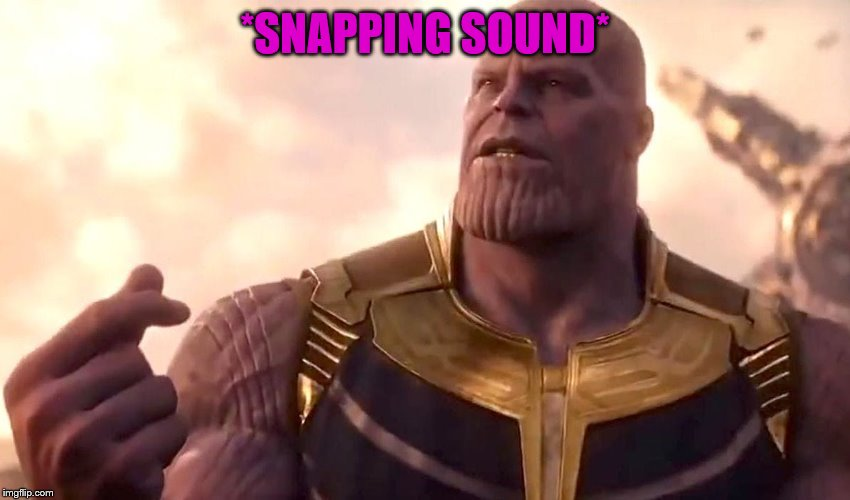 thanos snap | *SNAPPING SOUND* | image tagged in thanos snap | made w/ Imgflip meme maker