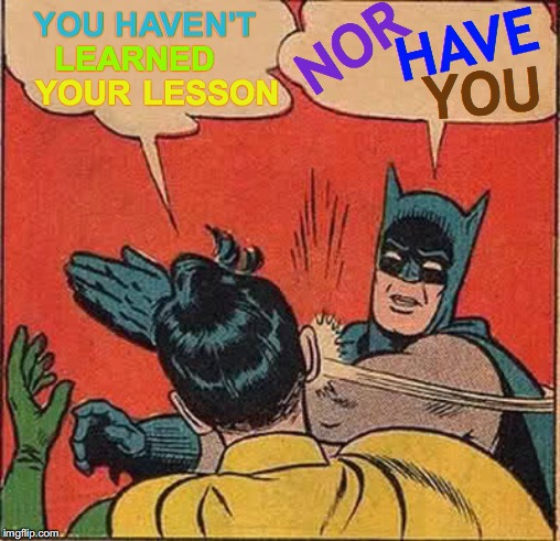 Batman Slapping Robin | YOU HAVEN'T LEARNED YOUR LESSON NOR HAVE YOU | image tagged in memes,batman slapping robin,what if i told you,do you know the way,life lessons,huh | made w/ Imgflip meme maker