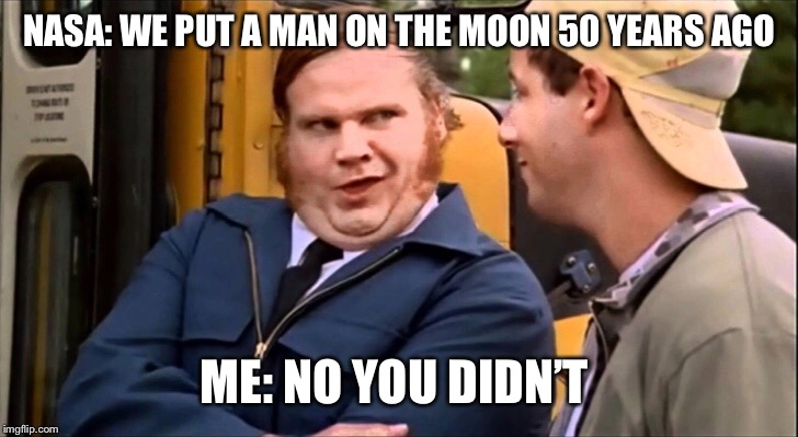 NASA lies | NASA: WE PUT A MAN ON THE MOON 50 YEARS AGO ME: NO YOU DIDN'T | image tagged in nasa lies,fake moon landing,moon hoax,moon landing hoax,flat earth,flat earth dome | made w/ Imgflip meme maker