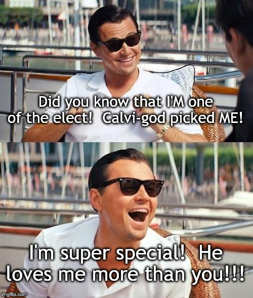 Leonardo Dicaprio Wolf Of Wall Street Meme |  Did you know that I'M one of the elect!  Calvi-god picked ME! I'm super special!  He loves me more than you!!! | image tagged in memes,leonardo dicaprio wolf of wall street | made w/ Imgflip meme maker