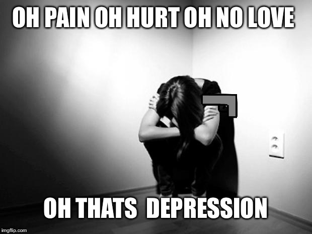 DEPRESSION SADNESS HURT PAIN ANXIETY | OH PAIN OH HURT OH NO LOVE OH THATS  DEPRESSION | image tagged in depression sadness hurt pain anxiety | made w/ Imgflip meme maker