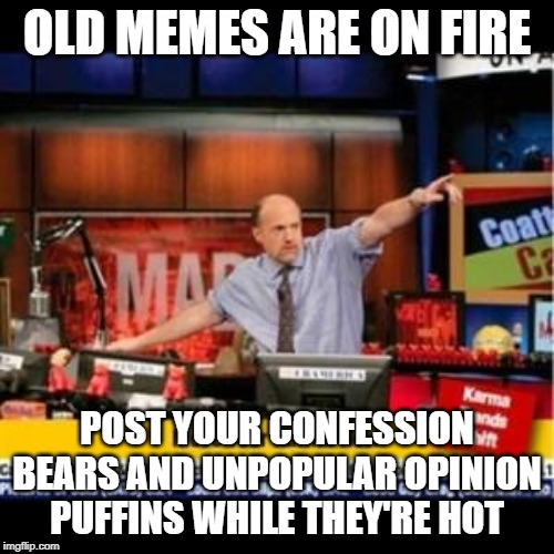 Mad Karma |  OLD MEMES ARE ON FIRE; POST YOUR CONFESSION BEARS AND UNPOPULAR OPINION PUFFINS WHILE THEY'RE HOT | image tagged in mad karma,AdviceAnimals | made w/ Imgflip meme maker