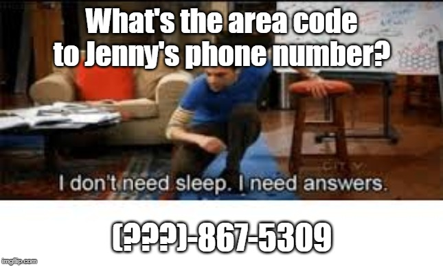 Tommy Tutone: 867-5309 |  What's the area code to Jenny's phone number? (???)-867-5309 | image tagged in i dont need sleep i need answers,phone,number,jenny,code,philosophy | made w/ Imgflip meme maker