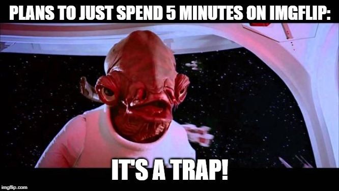 It's a trap  | PLANS TO JUST SPEND 5 MINUTES ON IMGFLIP: IT'S A TRAP! | image tagged in it's a trap | made w/ Imgflip meme maker