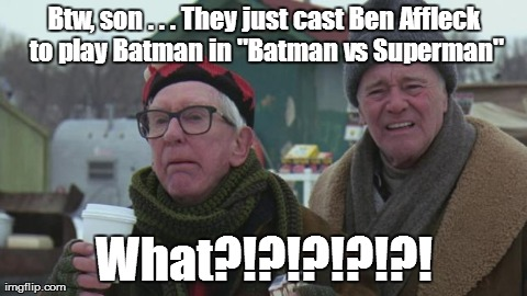 "Btw, son . . . They just cast Ben Affleck to play Batman in ""Batman vs Superman"" What?!?!?!?!?! 